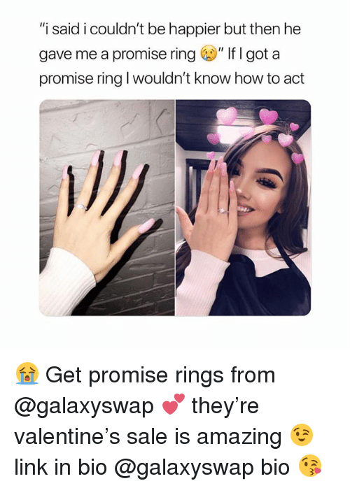 "How To, Link, and Girl Memes: ""i said i couldn't be happier but then he  gave me a promise ring。"" If I got a  promise ring I wouldn't know how to act 😭 Get promise rings from @galaxyswap 💕 they're valentine's sale is amazing 😉 link in bio @galaxyswap bio 😘"