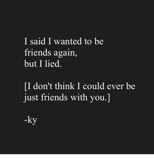 Friends, Just Friends, and Wanted: I said I wanted to be  friends again,  but I lied.  [I don't think I could ever be  just friends with you.]  -ky