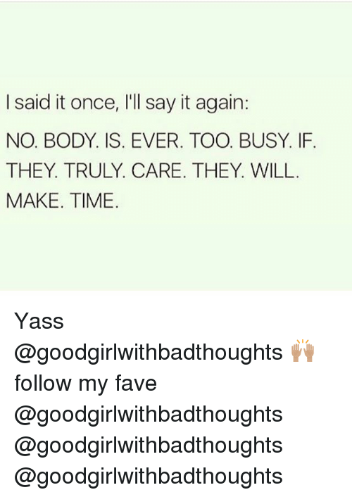 Memes, Say It, and Fave: I said it once, l'll say it again:  NO. BODY, IS. EVER. TOO. BUSY. IF.  THEY TRULY. CARE. THEY. WILL  MAKE. TIME Yass @goodgirlwithbadthoughts 🙌🏽 follow my fave @goodgirlwithbadthoughts @goodgirlwithbadthoughts @goodgirlwithbadthoughts