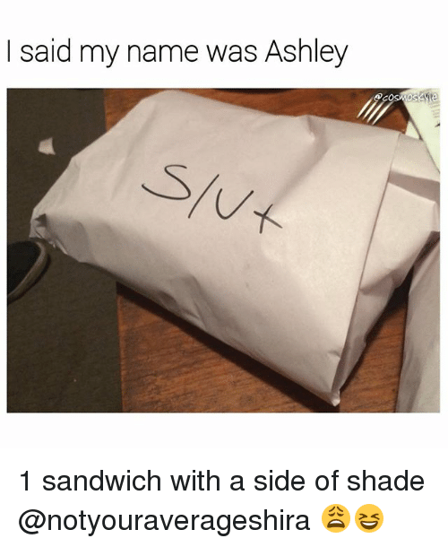 My Name Is Shade.I Said My Name Was Ashley 1 Sandwich With A Side Of Shade