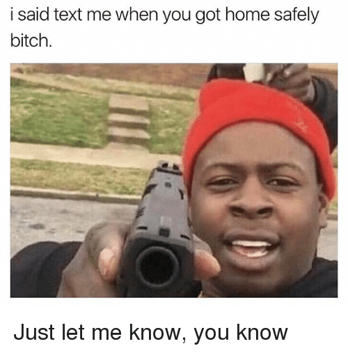 i said text me when you got home safely bitch 23612934 i said text me when you got home safely bitch just let me know you,Get Home Meme