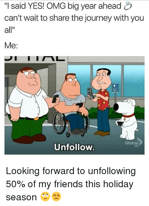 """Friends, Journey, and Memes: """"I said YES! OMG big year ahead  can't wait to share the journey with you  all""""  Me:  Global  HD  Unfollow Looking forward to unfollowing 50% of my friends this holiday season 🙄😒"""
