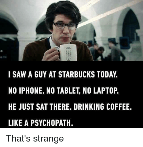 Drinking, Iphone, and Memes: I SAW A GUY AT STARBUCKS TODAY  NO IPHONE, NO TABLET, NO LAPTOP.  HE JUST SAT THERE. DRINKING COFFEE.  LIKE A PSYCHOPATH. That's strange