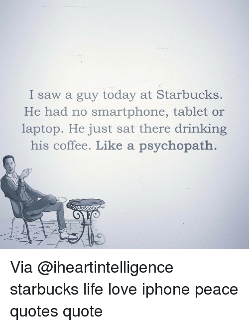 I Saw a Guy Today at Starbucks He Had No Smartphone Tablet ...