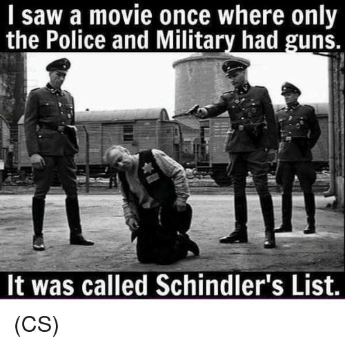 Guns, Memes, and Police: I saw a movie once where only  the Police and Military had guns.  It was called Schindler's List. (CS)