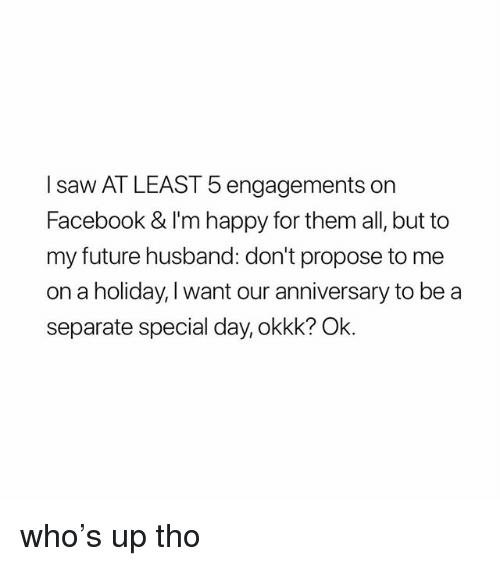 Facebook, Future, and Saw: I saw AT LEAST 5 engagements on  Facebook & I'm happy for them all, but to  my future husband: don't propose to me  on a holiday, I want our anniversary to be a  separate special day, okkk? Ok. who's up tho