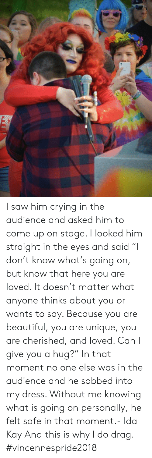 """Beautiful, Crying, and Dank: I saw him crying in the audience and asked him to come up on stage. I looked him straight in the eyes and said """"I don't know what's going on, but know that here you are loved. It doesn't matter what anyone thinks about you or wants to say. Because you are beautiful, you are unique, you are cherished, and loved. Can I give you a hug?"""" In that moment no one else was in the audience and he sobbed into my dress. Without me knowing what is going on personally, he felt safe in that moment.- Ida Kay  And this is why I do drag. #vincennespride2018"""