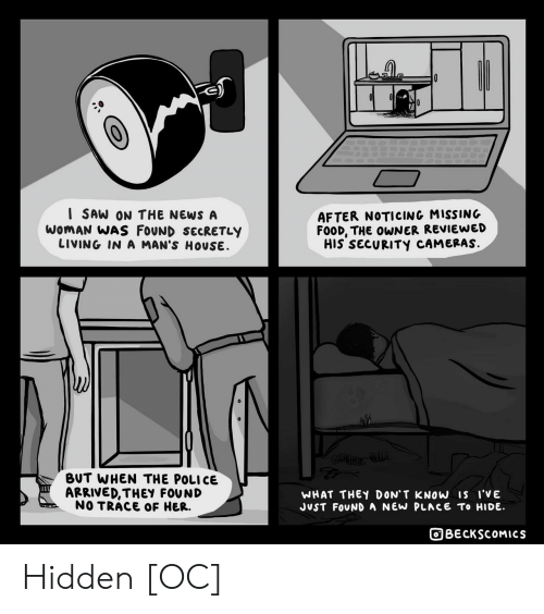 Food, News, and Police: I SAW ON THE NEWS A  WOMAN WAS FOUND SECRETLY  LIVING IN A MAN'S HOUSE  AFTER NOTICING MISSING  FOOD, THE OWNER REVIEWED  HIS SECURITY CAMERAS.  BUT WHEN THE POLICE  ARRIVED,THEY FOUND  NO TRACE OF HER.  WHAT THEY DON' T KNOW Is i'VE  JUST FOUND A NEW PLACE To HIDE  BECKSCOMICS Hidden [OC]