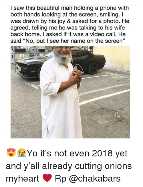 """Beautiful, Memes, and Phone: I saw this beautiful man holding a phone with  both hands looking at the screen, smiling. I  was drawn by his joy & asked for a photo. He  agreed, telling me he was talking to his wife  back home. I asked if it was a video call. He  said """"No, but I see her name on the screen"""" 😍😭Yo it's not even 2018 yet and y'all already cutting onions myheart ❤️ Rp @chakabars"""