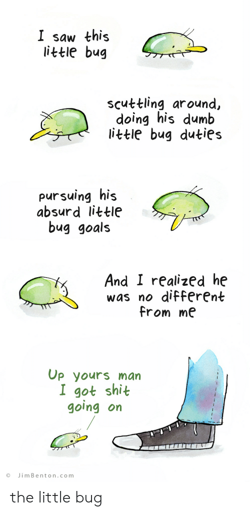 Dumb, Goals, and Saw: I saw this  little bug  scuttling around,  doing his dumb  little bug duties  pursuing his  absurd little  bug goals  And I realized he  was no different  from me  Op yours man  I got shit  going on  JimBenton.com the little bug