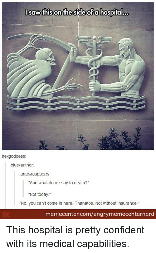 """Memes, Saw, and Blue: I saw this on the side of a hospital...  hexgoddess.  blue-author  lunar-raspberry  """"And what do we say to death?""""  """"Not today  """"No, you can't come in here, Thanatos. Not without insurance.""""  memecenter.com/angrymemecenternerd This hospital is pretty confident with its medical capabilities."""