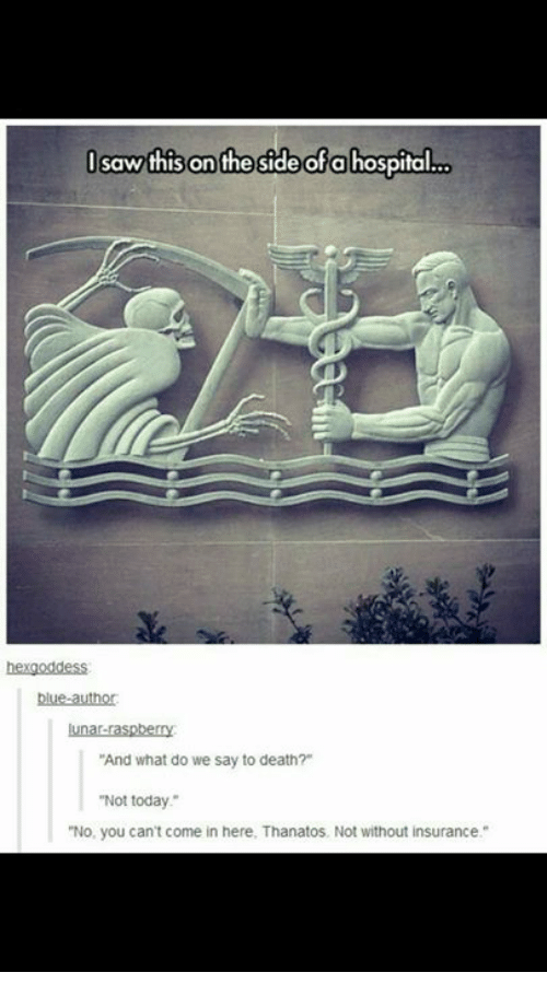 """Memes, Saw, and Blue: I saw this on the side of a hospital..o  blue-author  lunar raspberry  """"And what do we say to death?""""  """"Not today.""""  """"No, you can't come in here. Thanatos, Not without insurance."""""""