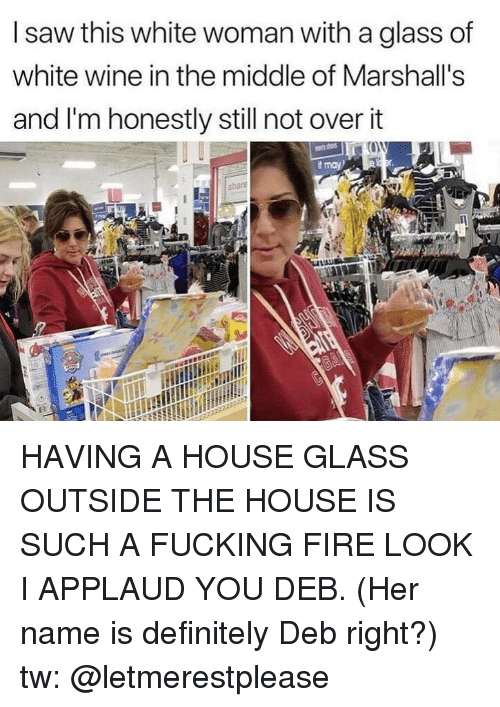 Definitely, Fire, and Fucking: I saw this white woman with a glass of  white wine in the middle of Marshall's  and I'm honestly still not over it  t may HAVING A HOUSE GLASS OUTSIDE THE HOUSE IS SUCH A FUCKING FIRE LOOK I APPLAUD YOU DEB. (Her name is definitely Deb right?) tw: @letmerestplease