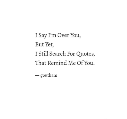 Quotes, Search, and You: I Say I'm Over You,  But Yet,  I Still Search For Quotes,  That Remind Me Of You.  一goutham