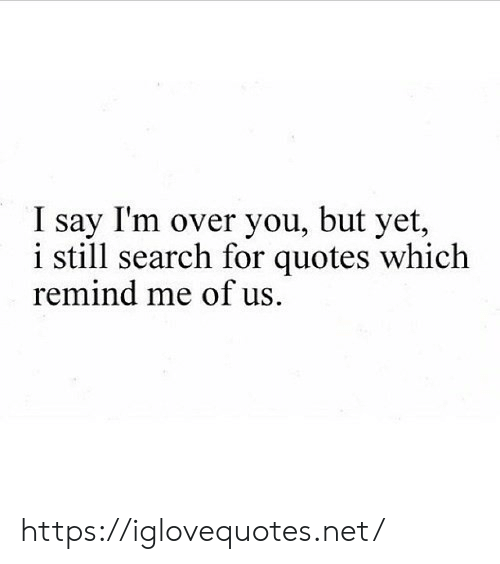 Quotes, Search, and Net: I say I'm over you, but yet,  i still search for quotes which  remind me of us. https://iglovequotes.net/