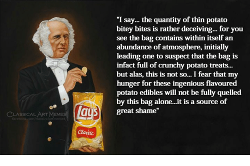 """Being Alone, Memes, and Potato: """"I say... the quantity of thin potato  bitey bites is rather deceiving... for you  see the bag contains within itself an  abundance of atmosphere, initially  leading one to suspect that the bag is  infact full of crunchy potato treats...  but alas, this is not so... I fear that my  hunger for these ingenious flavoured  potato edibles will not be fully quelled  by this bag alone...it is a source of  great shame""""  LASSICAL ART MEMES  n/elassicalartmeme  Classic"""
