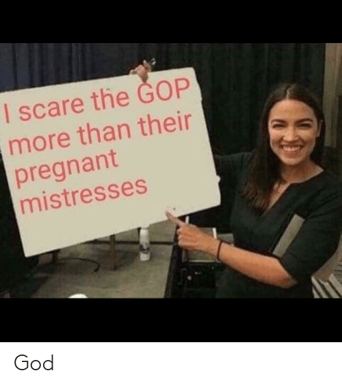 God, Pregnant, and Scare: I scare the GOP  more than their  pregnant  mistresses God