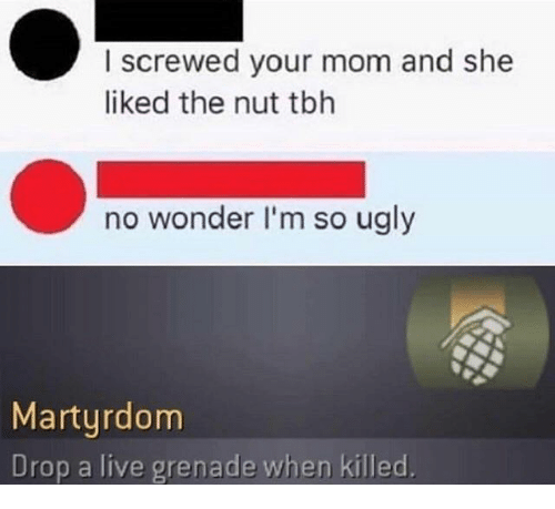 Tbh, Ugly, and Live: I screwed your mom and she  liked the nut tbh  no wonder I'm so ugly  Martyrdom  Drop a live grenade when killed.