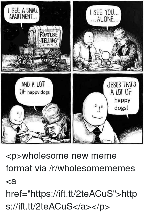 """Being Alone, Dogs, and Jesus: I SEE A SMALL  APARTMENT  SEE YOU..  ALONE..  TELLING  JESUS THATS  A LOT OF  happy  dogs!  AND A LOT  OF happy dogs <p>wholesome new meme format via /r/wholesomememes <a href=""""https://ift.tt/2teACuS"""">https://ift.tt/2teACuS</a></p>"""