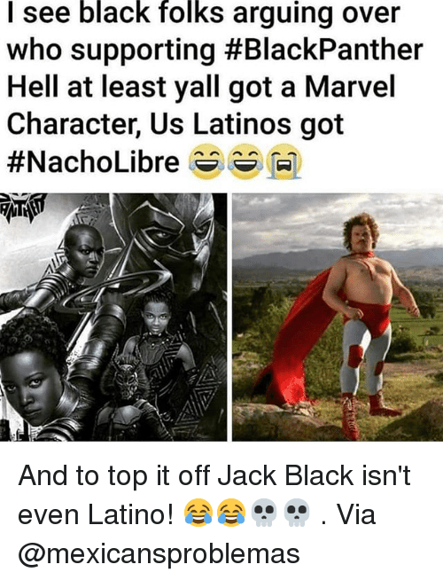 Latinos, Memes, and Black: I see black folks arguing over  who supporting #BlackPanther  Hell at least yall got a Marvel  Character, Us Latinos got And to top it off Jack Black isn't even Latino! 😂😂💀💀 . Via @mexicansproblemas