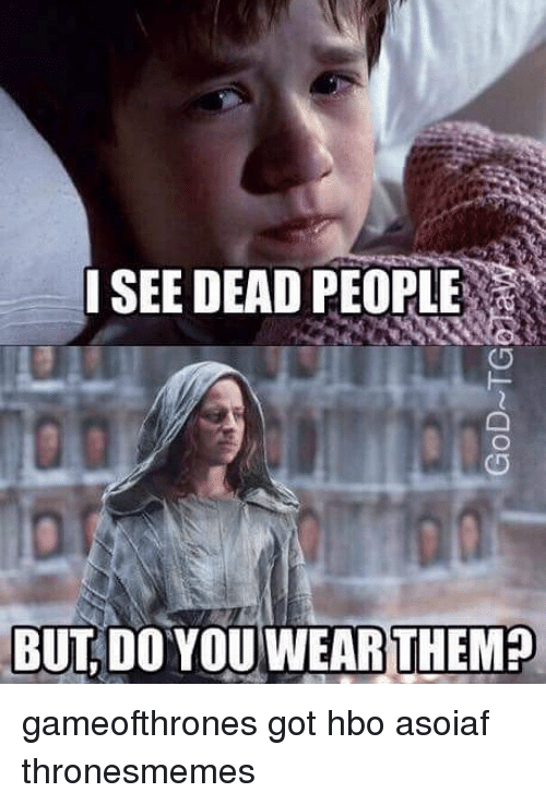 Hbo, Memes, and Asoiaf: I SEE DEAD PEOPLE  BUT DO THEMED gameofthrones got hbo asoiaf thronesmemes