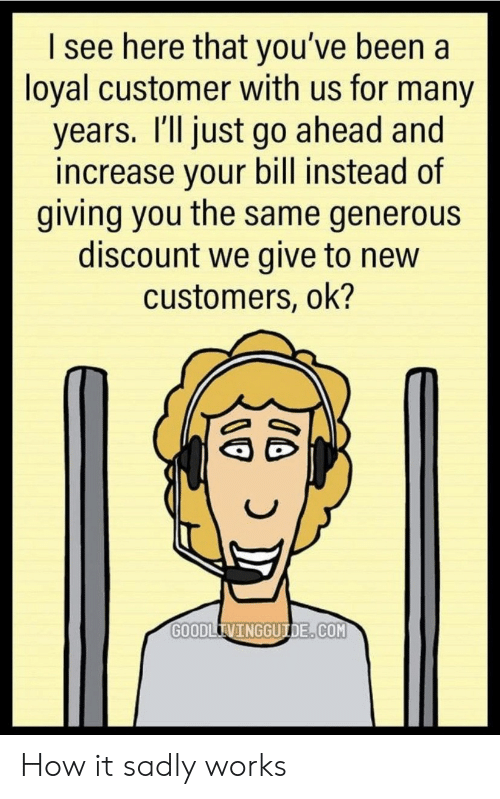 Been, How, and Com: I see here that you've been a  loyal customer with us for many  years. I'll just go ahead and  increase your bill instead of  giving you the same generous  discount we give to new  customers, ok?  GOODLIVINGGUTDE.COM How it sadly works