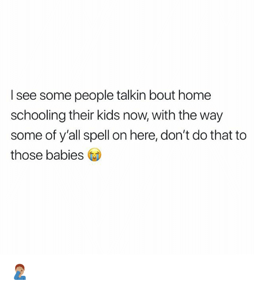 Memes, Home, and Kids: I see some people talkin bout home  schooling their kids now, with the way  some of y'all spell on here, don't do that to  those babies GD 🤦🏽♂️