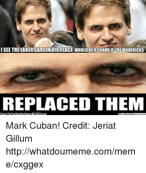 Los Angeles Lakers, Meme, and Nba: I SEE THE LAKERS ARE IN 8th PLACE WOULD BEASHAME IFTHEMAVERICKS  REPLACED THEM  By Face  book  NBAM Mark Cuban! Credit: Jeriat Gillum  http://whatdoumeme.com/meme/cxggex