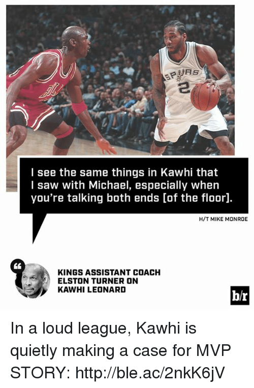 Saw, Kawhi Leonard, and Http: I see the same things in Kawhi that  I saw with Michael, especially when  you're talking both ends [of the floor].  H/T MIKE MONROE  KINGS ASSISTANT COACH  ELSTON TURNER ON  KAWHI LEONARD  br In a loud league, Kawhi is quietly making a case for MVP  STORY: http://ble.ac/2nkK6jV