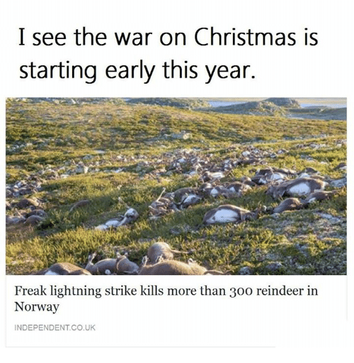 Christmas, War on Christmas, and War on Christmas: I see the war on Christmas is  starting early this year.  Freak lightning strike kills more than 30o reindeer in  Norway  INDEPENDENT CO,UK