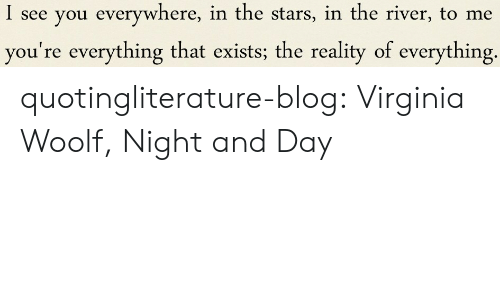 Tumblr, Blog, and Http: I see you everywhere, in the stars, in the river, to me  you're everything that exists; the reality of everything. quotingliterature-blog: Virginia Woolf, Night and Day