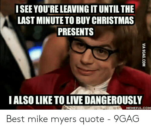 I See You Re Leaving It Until The Last Minute To Buy Christmas Presents Ialso Like To Live Dangerously Memefulcom Best Mike Myers Quote 9gag 9gag Meme On Me Me