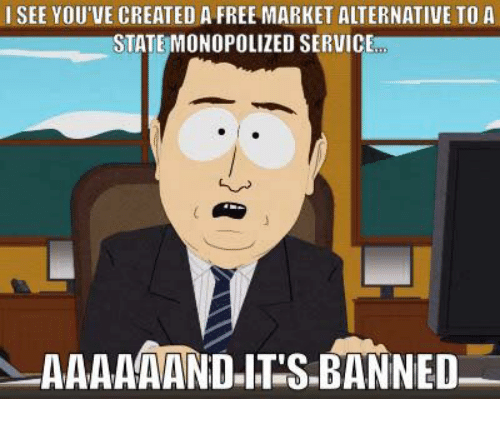 Memes, 🤖, and Create A: I SEE YOU'VE CREATED A FREE MARKET ALTERNATIVE TO A  STATE MONOPOLIZED SERVICE  AAAAAAND ITS BANNED