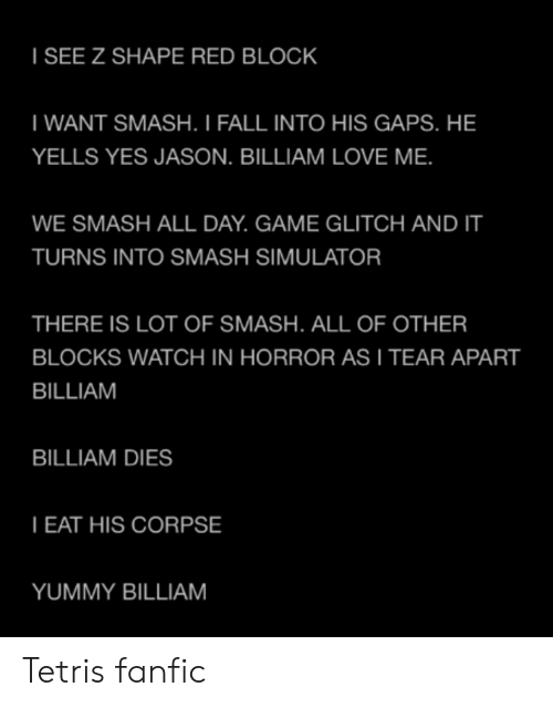 Fall, Love, and Smashing: I SEE Z SHAPE RED BLOCK  WANT SMASH. I FALL INTO HIS GAPS. HE  YELLS YES JASON. BILLIAM LOVE ME.  WE SMASH ALL DAY. GAME GLITCH ANDT  TURNS INTO SMASH SIMULATOR  THERE IS LOT OF SMASH. ALL OF OTHER  BLOCKS WATCH IN HORROR AS I TEAR APART  BILLIAM  BILLIAM DIES  EAT HIS CORPSE  YUMMY BILLIAM Tetris fanfic