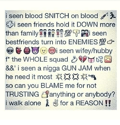 Being Alone, Family, and Friends: i seen blood SNITCH on blood  i seen friends hold it DOWN more  than family餘褦 ng'Ri seen  bestfriends turn into ENEMIES  ( % @igi x (Di seen wifey/hubby  f* the WHOLE squad 108  && i seen a nigga GUN JAM when  he need it most  so can you BLAME me for not  TRUSTING anything or anybody?  i walk alone ざfor a REASON !!