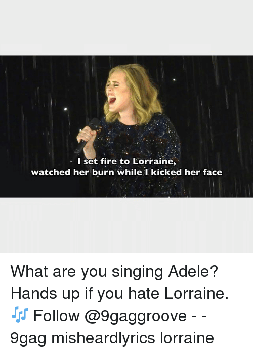 9gag, Adele, and Fire: I set fire to Lorraine,  watched her burn while I kicked her face What are you singing Adele? Hands up if you hate Lorraine. 🎶 Follow @9gaggroove - - 9gag misheardlyrics lorraine