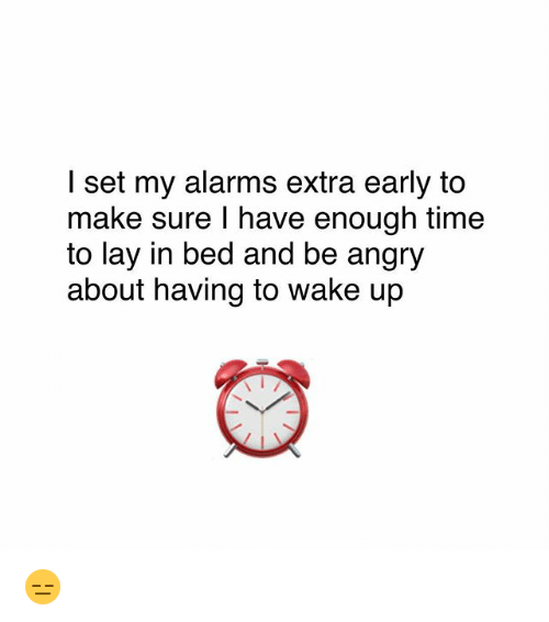 Memes, Time, and Angry: I set my alarms extra early to  make sure I have enough time  to lay in bed and be angry  about having to wake up 😑