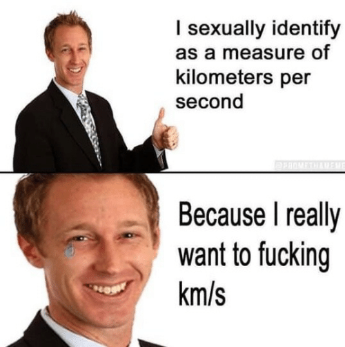 Fucking, Measure, and Really: I sexually identify  as a measure of  kilometers per  second  Because I really  want to fucking  km/s