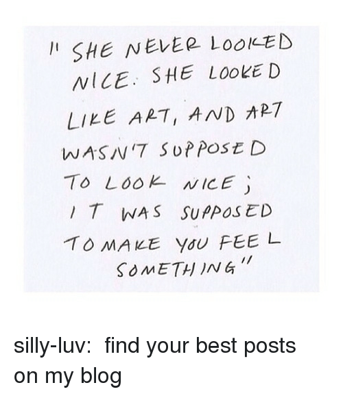 Tumblr, Best, and Blog: I SHE NEvER LooKED  NICE. SHE LOOKED  LIKE ART, AND ART  WASIV'7 SuPPOSt D  To LooK NICE  IT WAS SUPPoS ED  SOMETH ING silly-luv:  ♡ find your best posts on my blog ♡