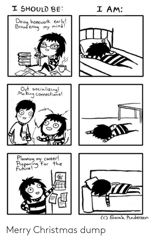 Christmas, Future, and Merry Christmas: I SHOULD BE:  I AM:  Doing homework early!  Broadening my mind!  Out socializing!  Ma king connections!  Planning my career!  Preparing for the  future!  (C) Sarah Andersen Merry Christmas dump