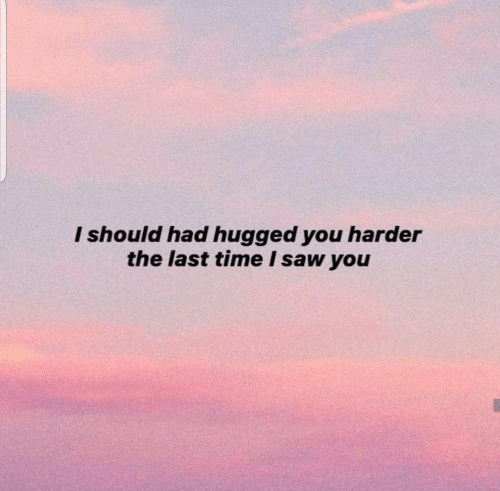 Saw, Time, and You: I should had hugged you harder  the last time I saw you