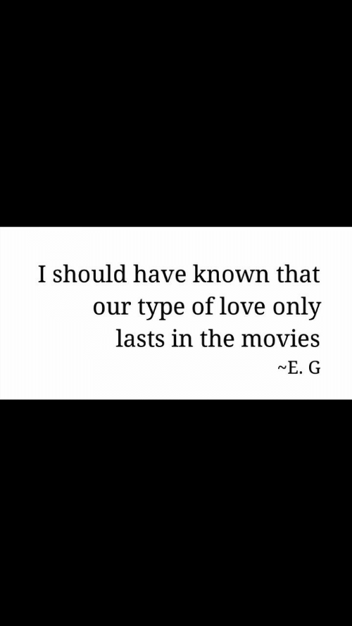 Love, Movies, and e.g: I should have known that  our type of love only  lasts in the movies  ~E. G  rN
