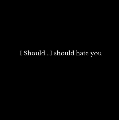 You, Hate, and Hate You: I Should...I should hate you