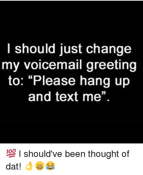 I should just change my voicemail greeting to please hang up and memes text and change i should just change my voicemail greeting to m4hsunfo