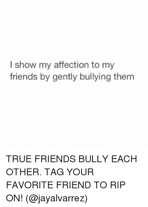 Friends, Funny, and True: I show my affection to my  friends by gently bullying them TRUE FRIENDS BULLY EACH OTHER. TAG YOUR FAVORITE FRIEND TO RIP ON! (@jayalvarrez)
