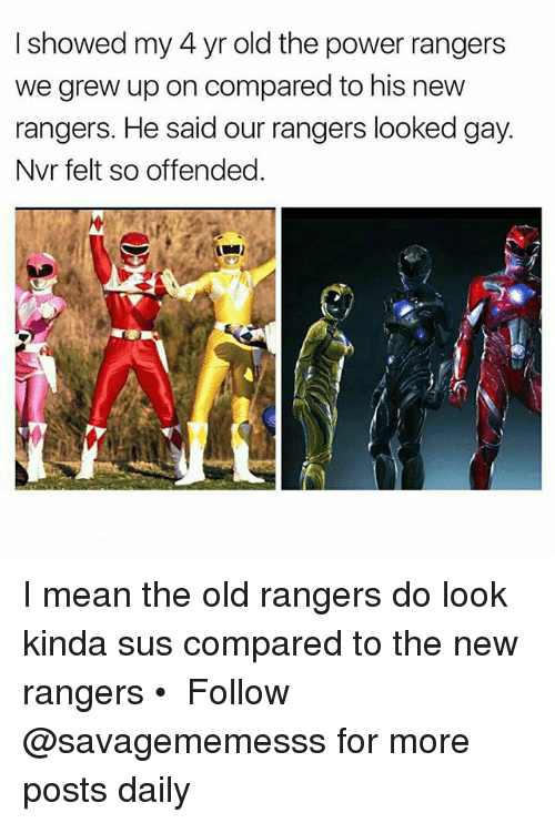 Memes, Power Rangers, and Mean: I showed my 4 yr old the power rangers  we grew up on compared to his new  rangers. He said our rangers looked gay  Nvr felt so offended I mean the old rangers do look kinda sus compared to the new rangers • ➫➫ Follow @savagememesss for more posts daily