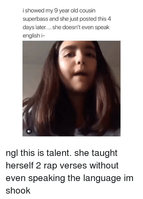 Rap, Girl Memes, and English: i showed my 9 year old cousin  superbass and she just posted this 4  days later.... she doesn't even speak  english i- ngl this is talent. she taught herself 2 rap verses without even speaking the language im shook