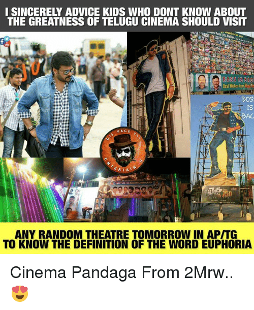 Advice, Memes, and Definition: I SINCERELY ADVICE KIDS WHO DONT KNOW ABOUT  THE GREATNESS OF TELUGU CINEMA SHOULD VISIT  BOSS SBA  Best Wishes from  DOS  IS  BAC  PAGE  ANY RANDOM THEATRE TOMORROW IN API TG  TO KNOW THE DEFINITION OF THE WORD EUPHORIA Cinema Pandaga From 2Mrw.. 😍