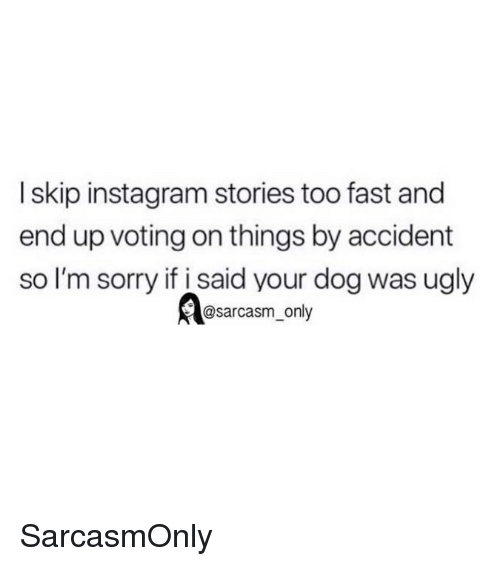 Funny, Instagram, and Memes: I skip instagram stories too fast and  end up voting on things by accident  so I'm sorry if i said your dog was ugly  @sarcasm_only SarcasmOnly