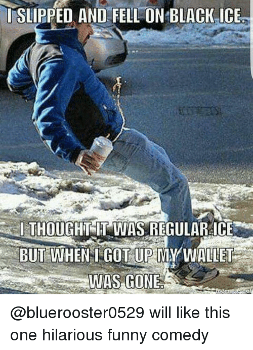 Memes, Black, and Hilarious: I SLIPPED AND FELL ON BLACK ICE  THOUGHT IT WAS REGULAR ICE  I BUT WHEN COTUP MY WALLET  WAS GONE @bluerooster0529 will like this one hilarious funny comedy